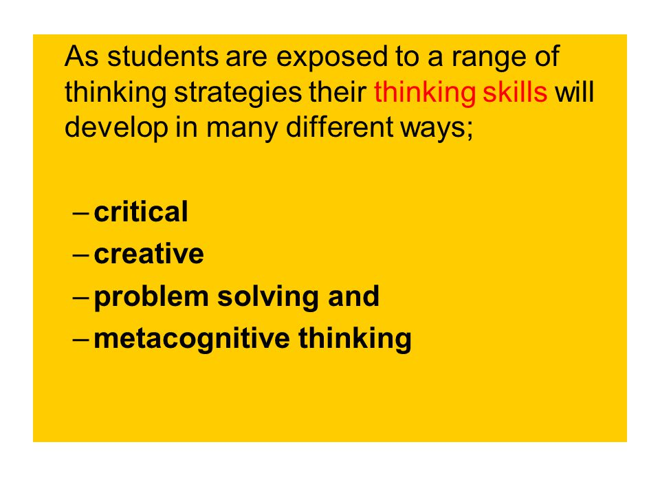 As students are exposed to a range of thinking strategies their thinking skills will develop in many different ways; –critical –creative –problem solving and –metacognitive thinking