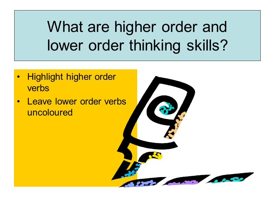 Highlight higher order verbs Leave lower order verbs uncoloured What are higher order and lower order thinking skills