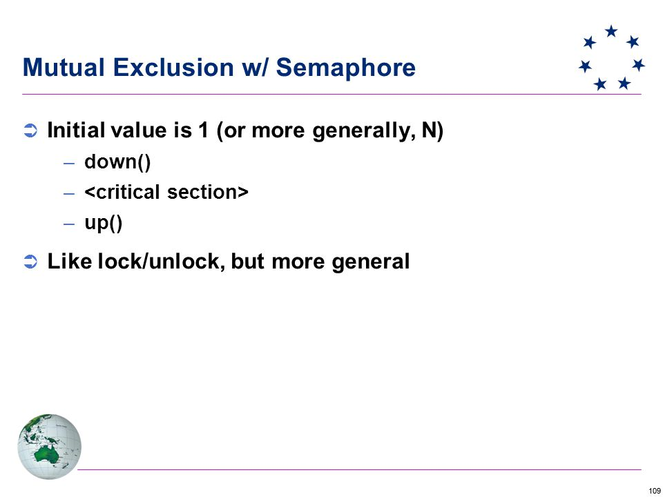 109  Initial value is 1 (or more generally, N) –down() – –up()  Like lock/unlock, but more general Mutual Exclusion w/ Semaphore