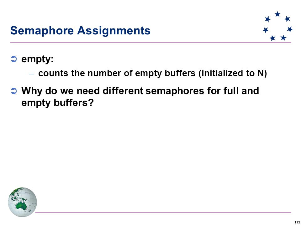113 Semaphore Assignments  empty: –counts the number of empty buffers (initialized to N)  Why do we need different semaphores for full and empty buffers