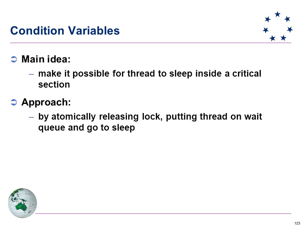 123 Condition Variables  Main idea: –make it possible for thread to sleep inside a critical section  Approach: –by atomically releasing lock, putting thread on wait queue and go to sleep