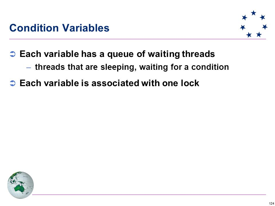 124 Condition Variables  Each variable has a queue of waiting threads –threads that are sleeping, waiting for a condition  Each variable is associated with one lock