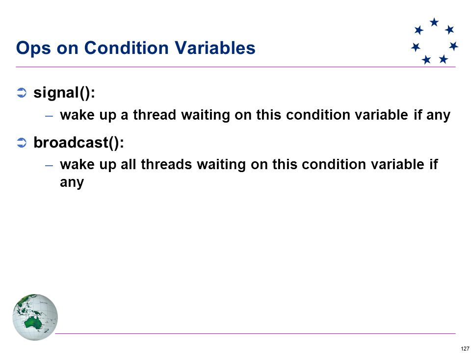 127 Ops on Condition Variables  signal(): –wake up a thread waiting on this condition variable if any  broadcast(): –wake up all threads waiting on this condition variable if any