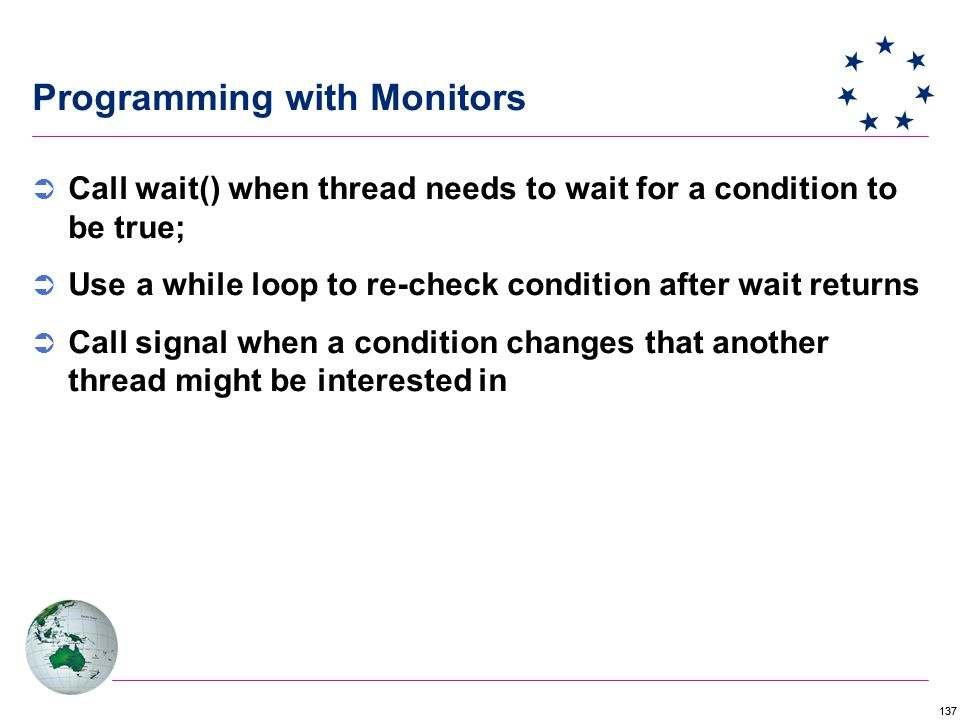 137 Programming with Monitors  Call wait() when thread needs to wait for a condition to be true;  Use a while loop to re-check condition after wait returns  Call signal when a condition changes that another thread might be interested in
