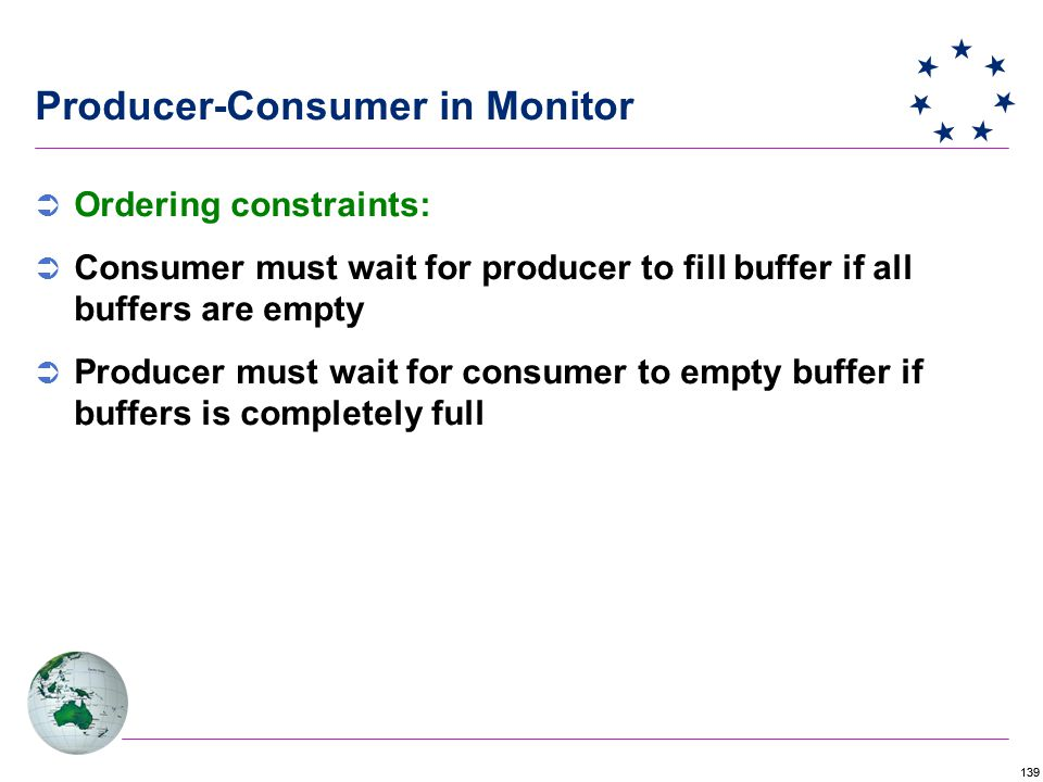 139 Producer-Consumer in Monitor  Ordering constraints:  Consumer must wait for producer to fill buffer if all buffers are empty  Producer must wait for consumer to empty buffer if buffers is completely full