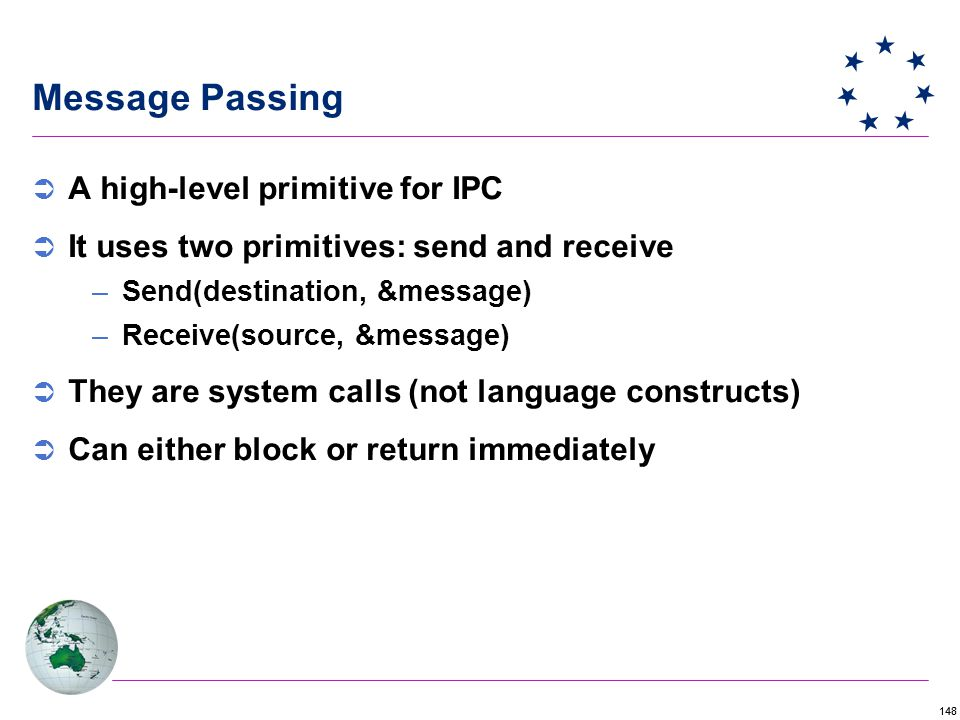 148 Message Passing  A high-level primitive for IPC  It uses two primitives: send and receive –Send(destination, &message) –Receive(source, &message)  They are system calls (not language constructs)  Can either block or return immediately