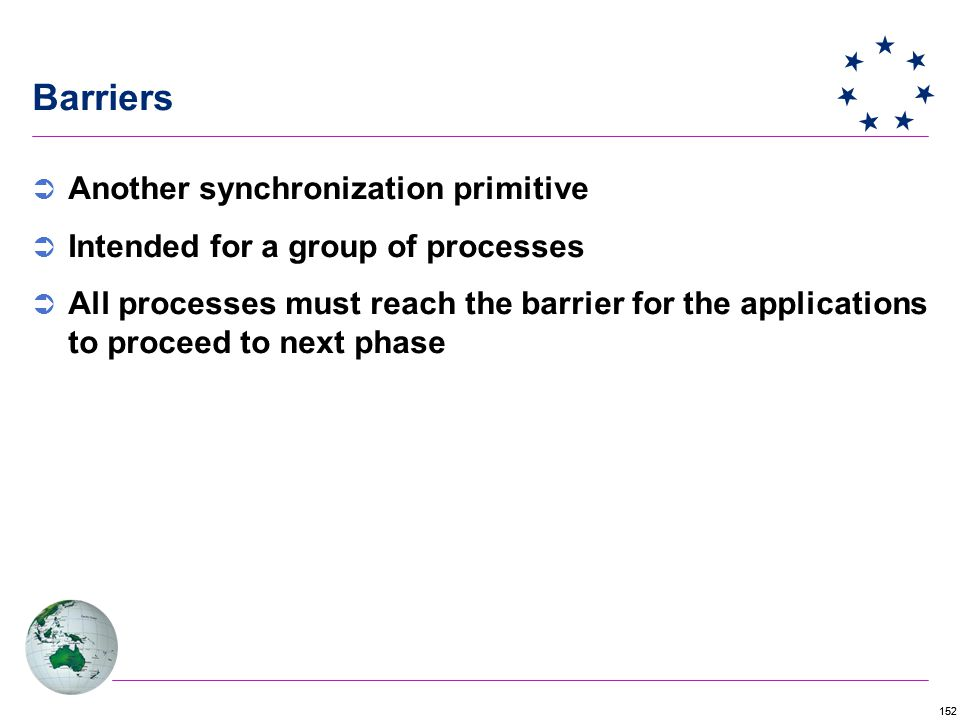 152 Barriers  Another synchronization primitive  Intended for a group of processes  All processes must reach the barrier for the applications to proceed to next phase