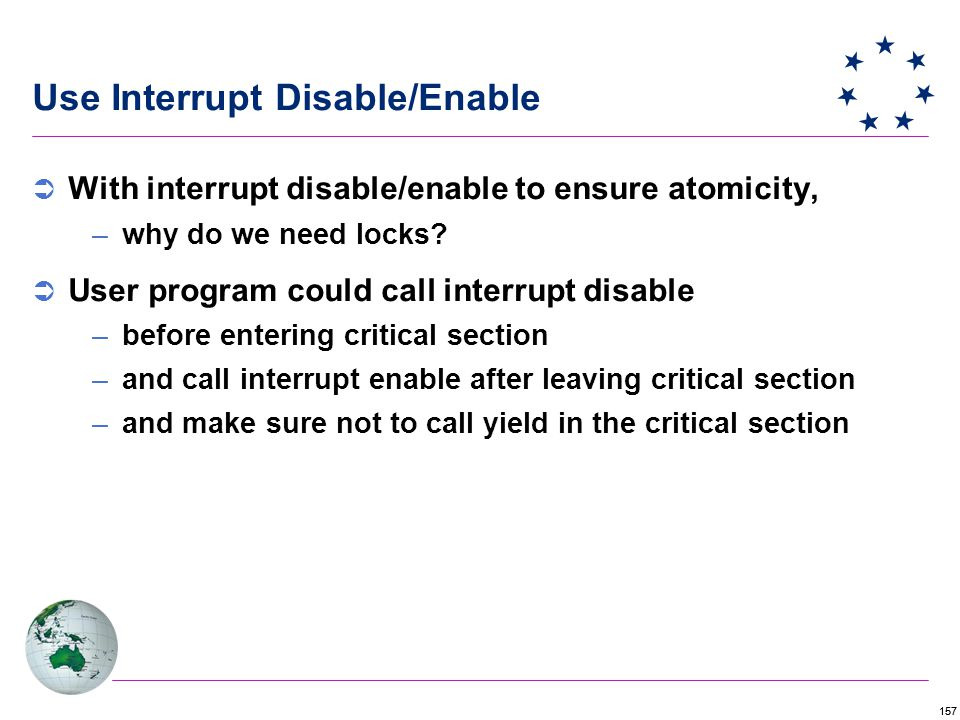 157 Use Interrupt Disable/Enable  With interrupt disable/enable to ensure atomicity, –why do we need locks.