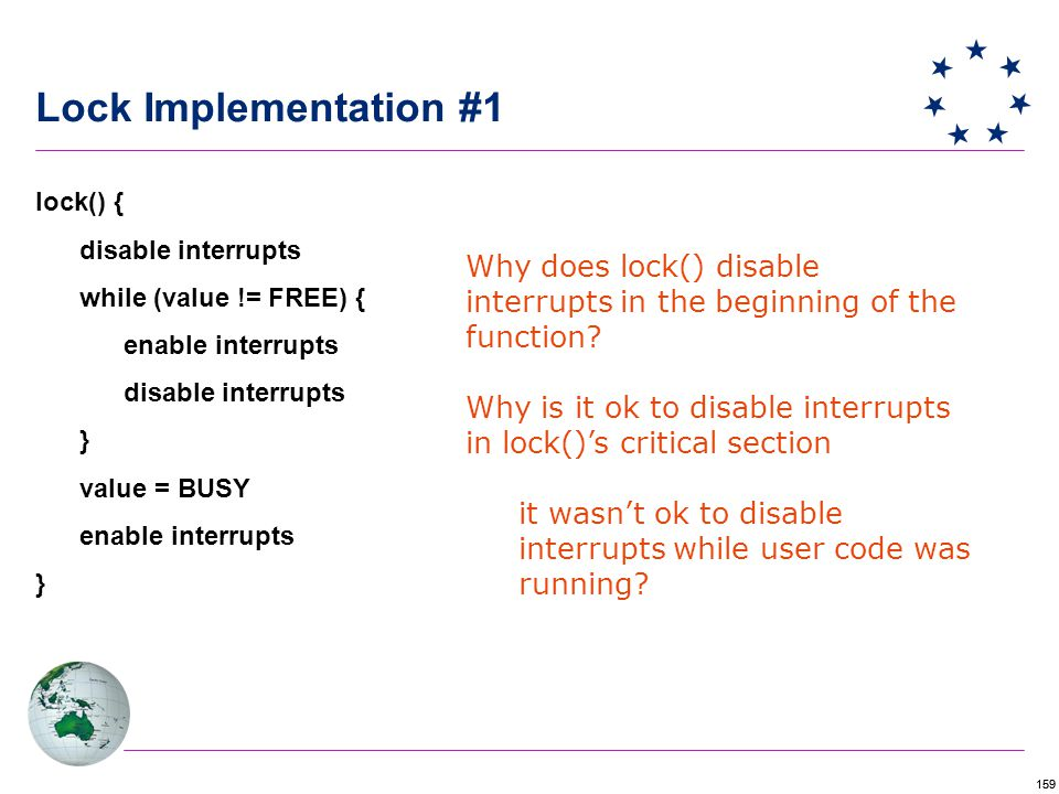 159 Lock Implementation #1 lock() { disable interrupts while (value != FREE) { enable interrupts disable interrupts } value = BUSY enable interrupts } Why does lock() disable interrupts in the beginning of the function.