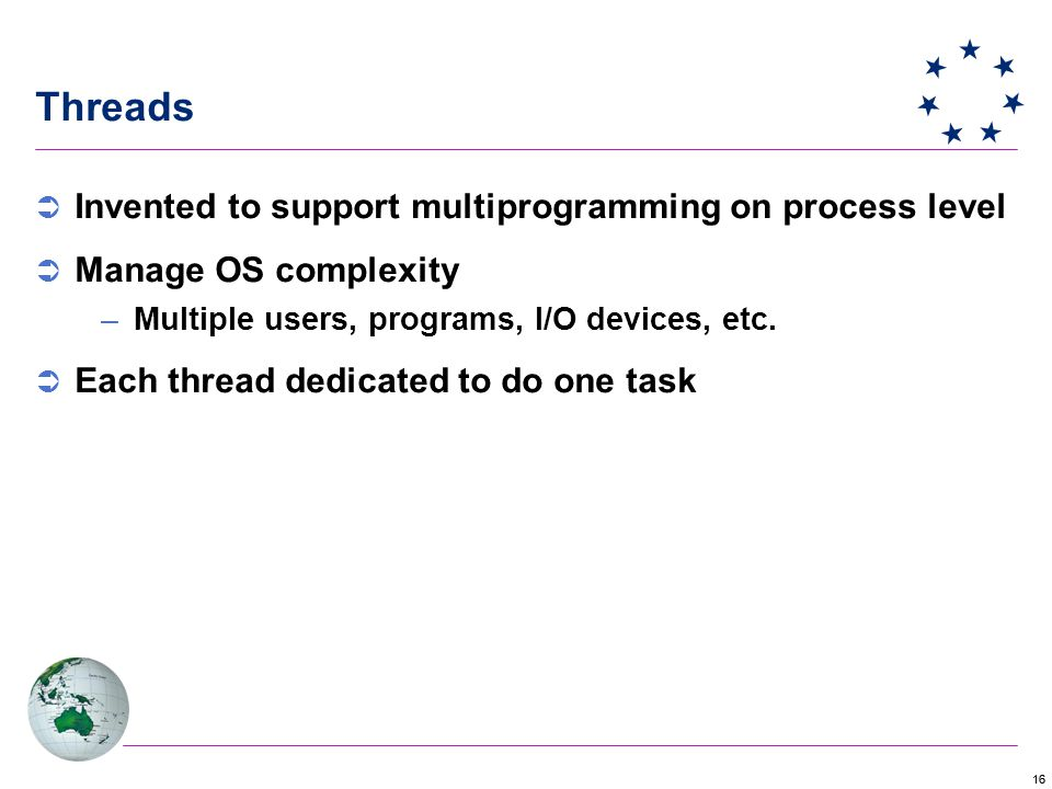 16 Threads  Invented to support multiprogramming on process level  Manage OS complexity –Multiple users, programs, I/O devices, etc.