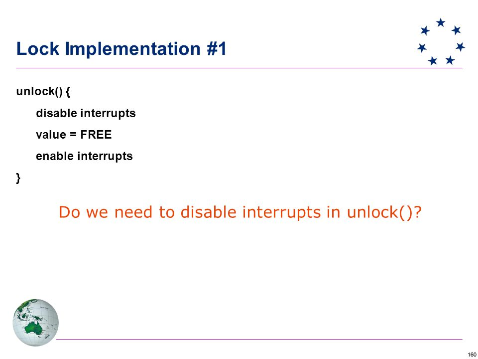 160 Lock Implementation #1 unlock() { disable interrupts value = FREE enable interrupts } Do we need to disable interrupts in unlock()