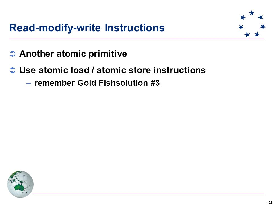 162 Read-modify-write Instructions  Another atomic primitive  Use atomic load / atomic store instructions –remember Gold Fishsolution #3