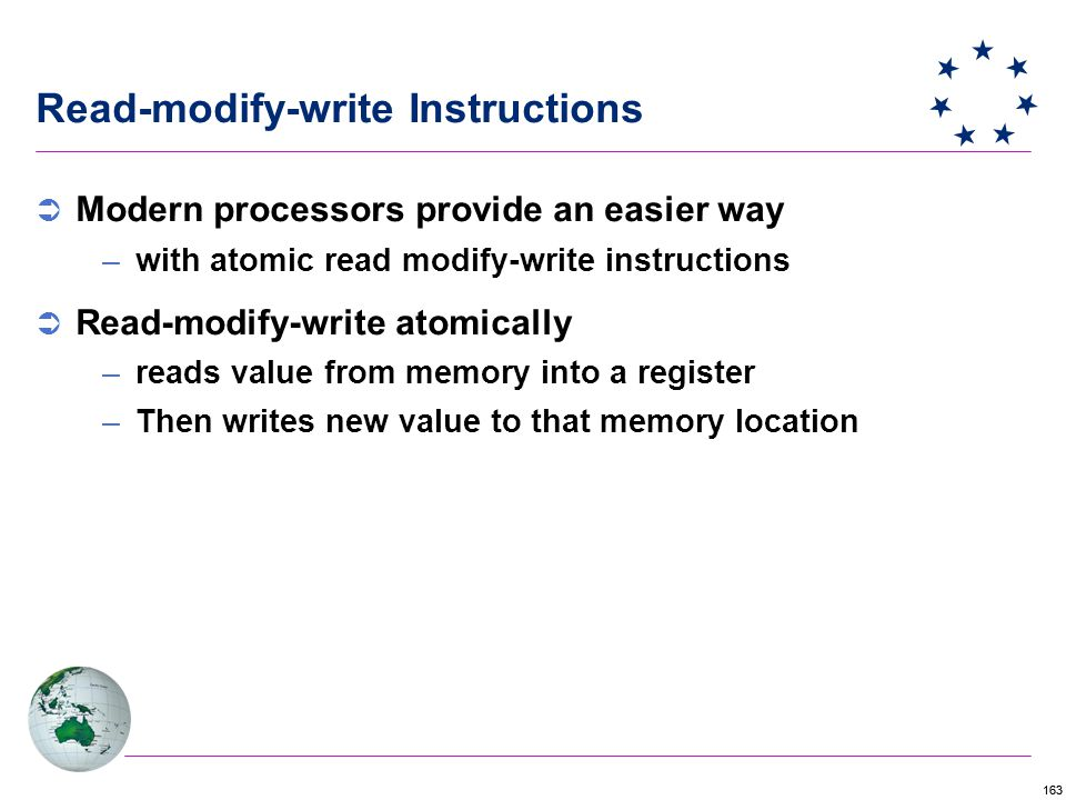 163 Read-modify-write Instructions  Modern processors provide an easier way –with atomic read modify-write instructions  Read-modify-write atomically –reads value from memory into a register –Then writes new value to that memory location