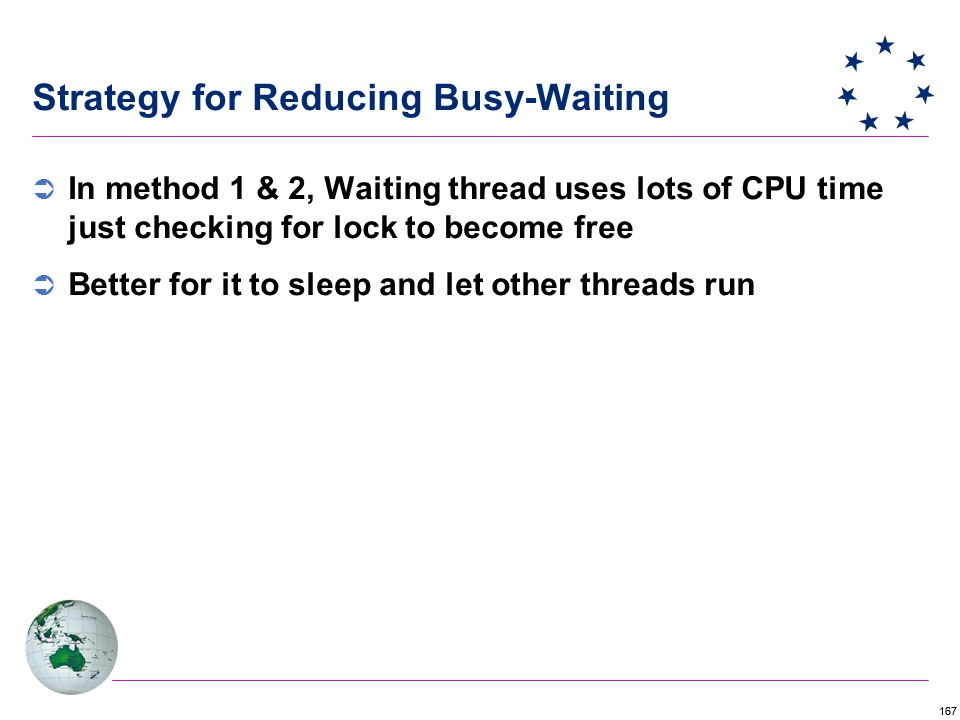 167 Strategy for Reducing Busy-Waiting  In method 1 & 2, Waiting thread uses lots of CPU time just checking for lock to become free  Better for it to sleep and let other threads run