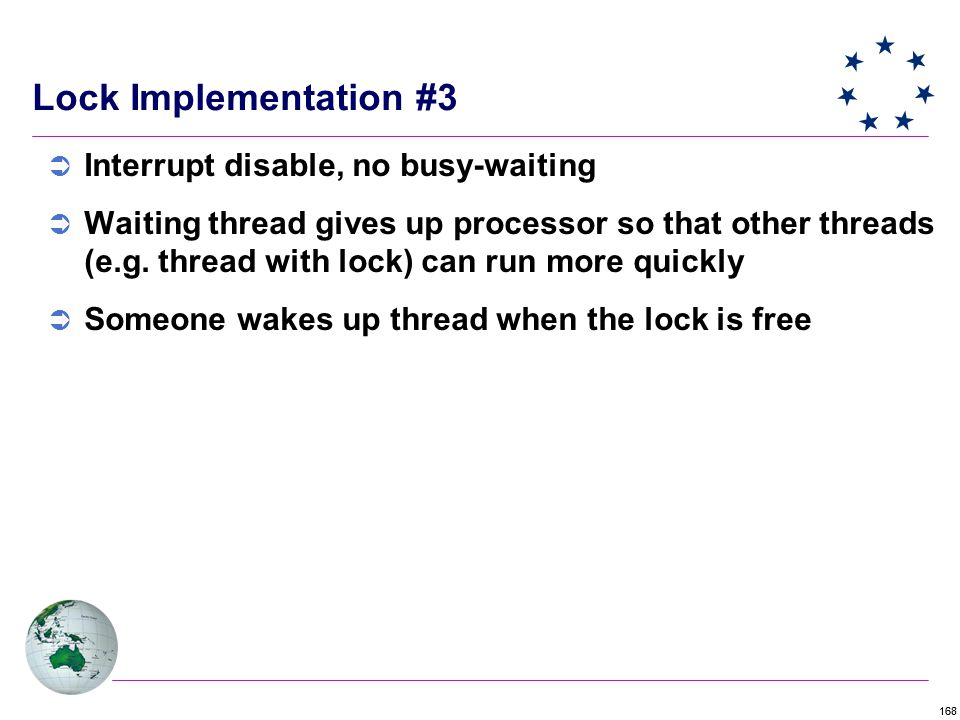 168 Lock Implementation #3  Interrupt disable, no busy-waiting  Waiting thread gives up processor so that other threads (e.g.