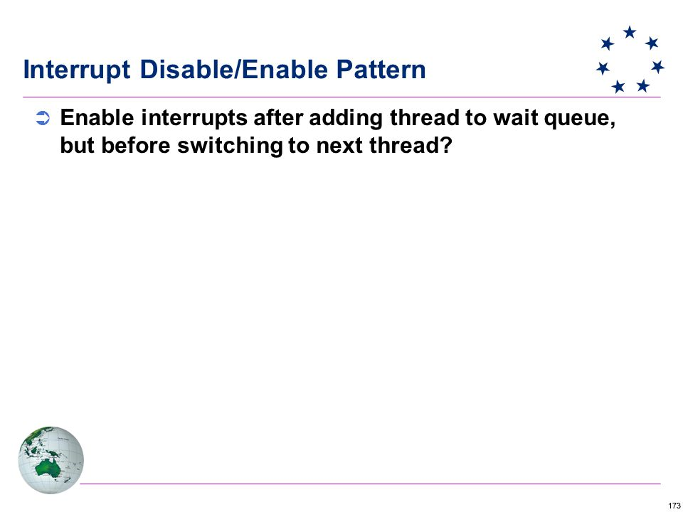 173 Interrupt Disable/Enable Pattern  Enable interrupts after adding thread to wait queue, but before switching to next thread