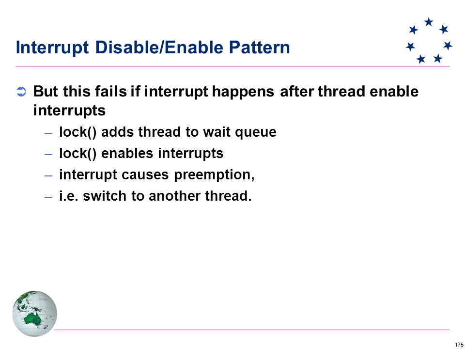 175 Interrupt Disable/Enable Pattern  But this fails if interrupt happens after thread enable interrupts –lock() adds thread to wait queue –lock() enables interrupts –interrupt causes preemption, –i.e.