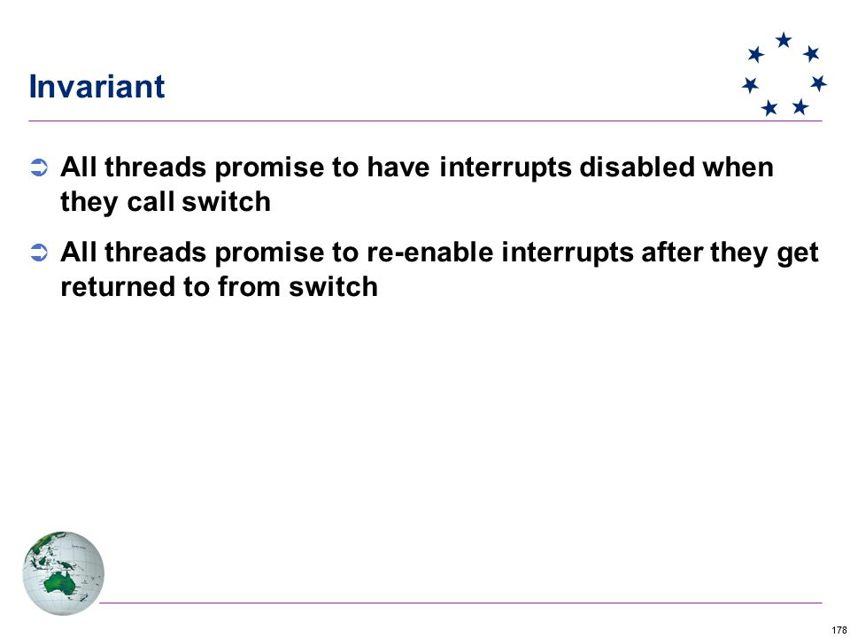 178 Invariant  All threads promise to have interrupts disabled when they call switch  All threads promise to re-enable interrupts after they get returned to from switch