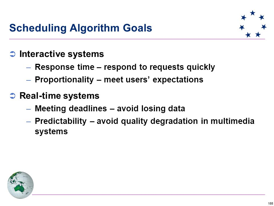 188 Scheduling Algorithm Goals  Interactive systems –Response time – respond to requests quickly –Proportionality – meet users' expectations  Real-time systems –Meeting deadlines – avoid losing data –Predictability – avoid quality degradation in multimedia systems