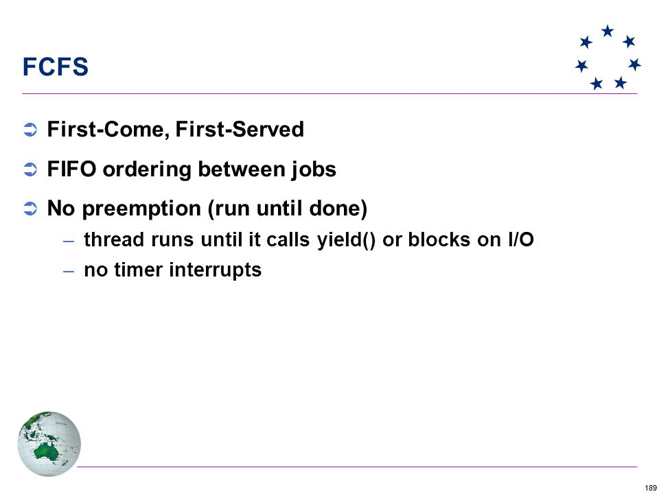 189 FCFS  First-Come, First-Served  FIFO ordering between jobs  No preemption (run until done) –thread runs until it calls yield() or blocks on I/O –no timer interrupts