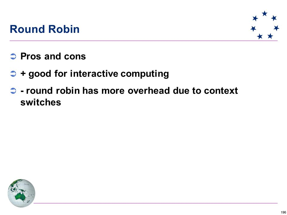 196 Round Robin  Pros and cons  + good for interactive computing  - round robin has more overhead due to context switches