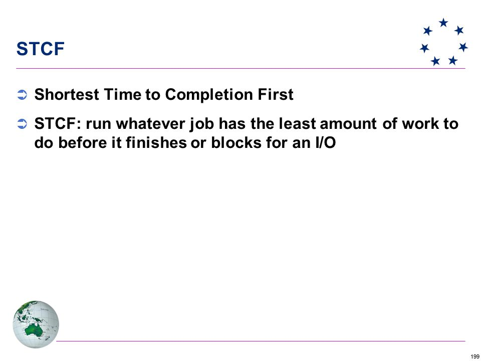 199 STCF  Shortest Time to Completion First  STCF: run whatever job has the least amount of work to do before it finishes or blocks for an I/O