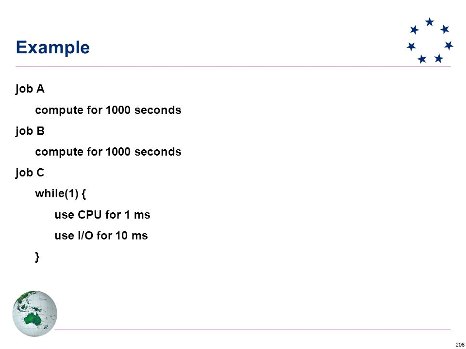 206 Example job A compute for 1000 seconds job B compute for 1000 seconds job C while(1) { use CPU for 1 ms use I/O for 10 ms }