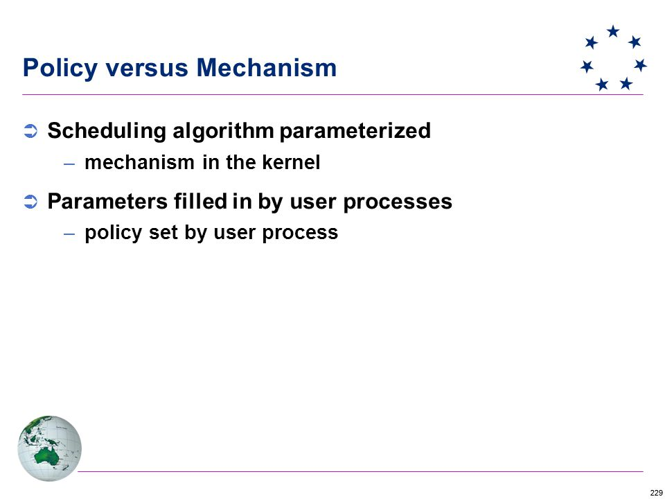 229 Policy versus Mechanism  Scheduling algorithm parameterized –mechanism in the kernel  Parameters filled in by user processes –policy set by user process