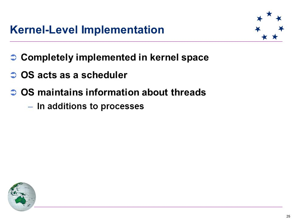 25 Kernel-Level Implementation  Completely implemented in kernel space  OS acts as a scheduler  OS maintains information about threads –In additions to processes