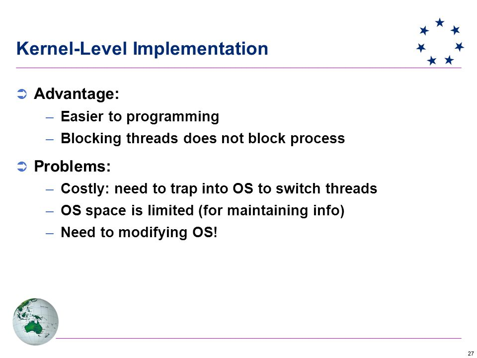 27 Kernel-Level Implementation  Advantage: –Easier to programming –Blocking threads does not block process  Problems: –Costly: need to trap into OS to switch threads –OS space is limited (for maintaining info) –Need to modifying OS!