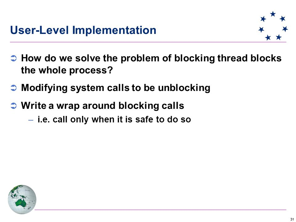 31 User-Level Implementation  How do we solve the problem of blocking thread blocks the whole process.