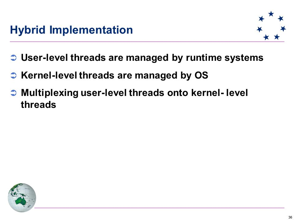 36 Hybrid Implementation  User-level threads are managed by runtime systems  Kernel-level threads are managed by OS  Multiplexing user-level threads onto kernel- level threads