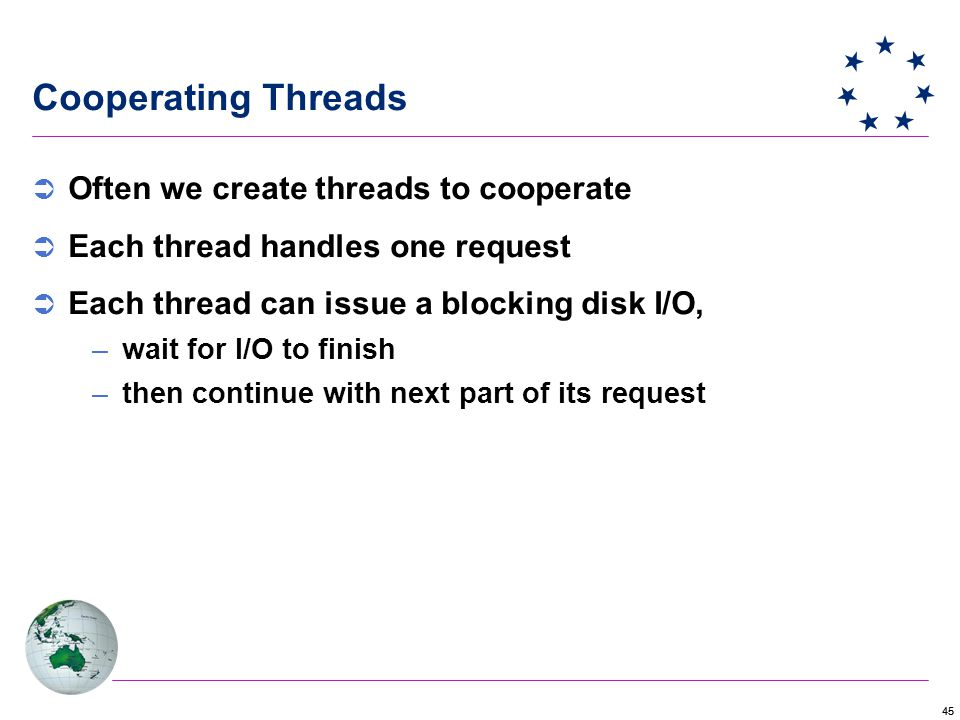 45 Cooperating Threads  Often we create threads to cooperate  Each thread handles one request  Each thread can issue a blocking disk I/O, –wait for I/O to finish –then continue with next part of its request