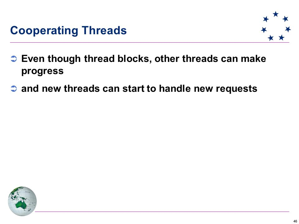 46 Cooperating Threads  Even though thread blocks, other threads can make progress  and new threads can start to handle new requests