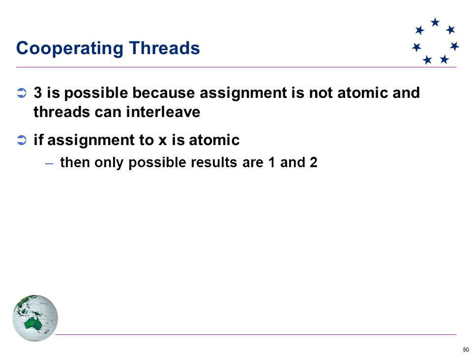 50 Cooperating Threads  3 is possible because assignment is not atomic and threads can interleave  if assignment to x is atomic –then only possible results are 1 and 2