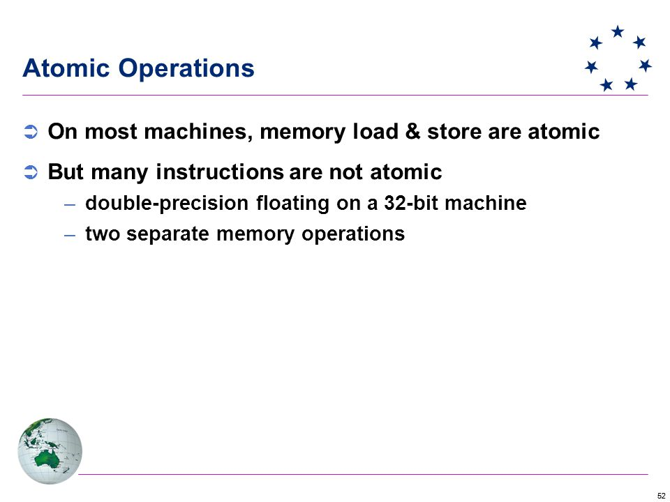 52 Atomic Operations  On most machines, memory load & store are atomic  But many instructions are not atomic –double-precision floating on a 32-bit machine –two separate memory operations