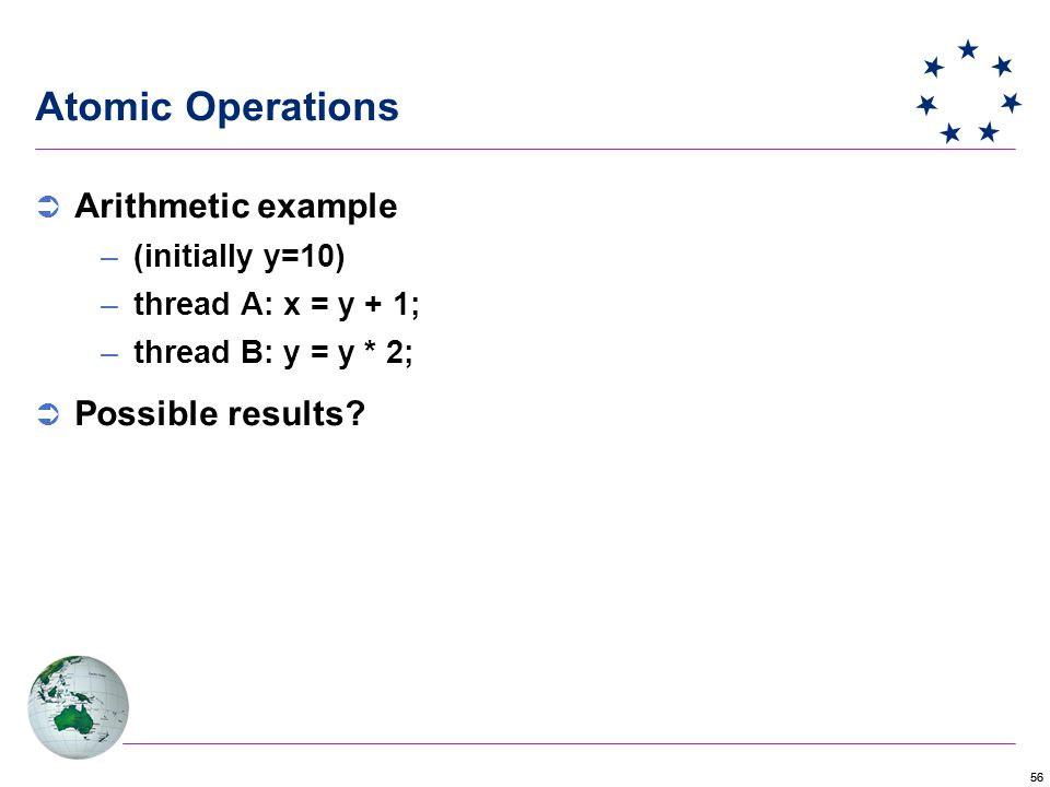 56 Atomic Operations  Arithmetic example –(initially y=10) –thread A: x = y + 1; –thread B: y = y * 2;  Possible results