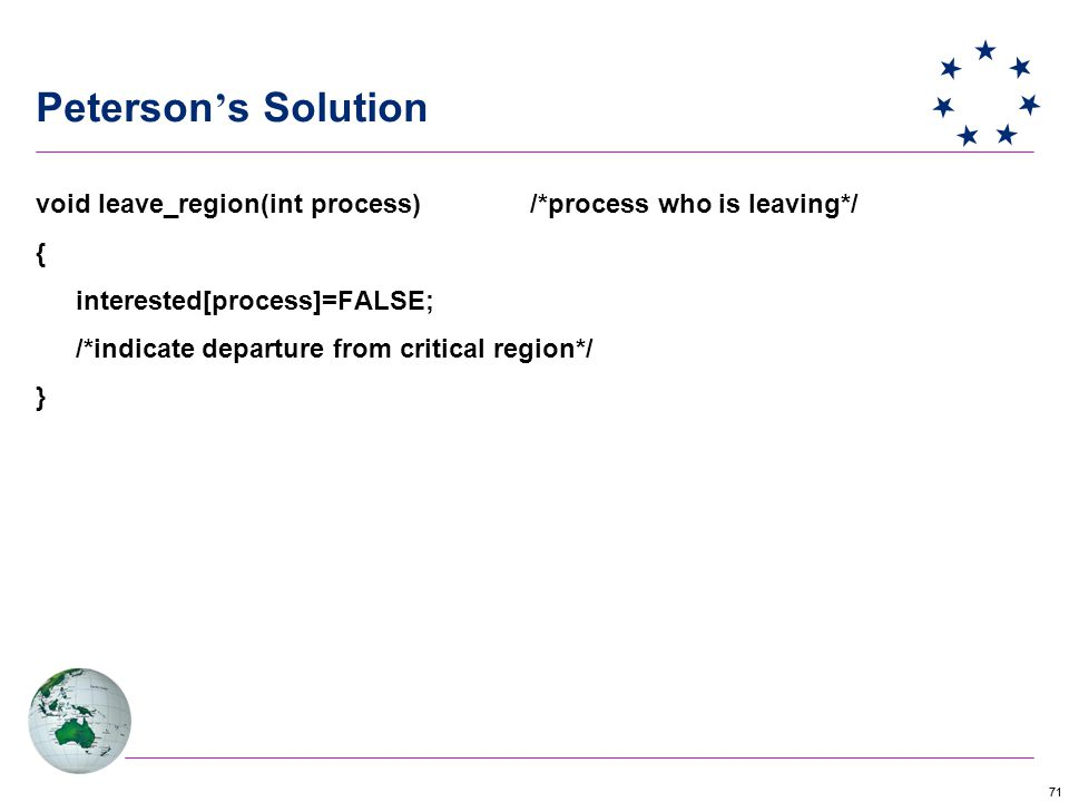 71 Peterson ' s Solution void leave_region(int process) /*process who is leaving*/ { interested[process]=FALSE; /*indicate departure from critical region*/ }