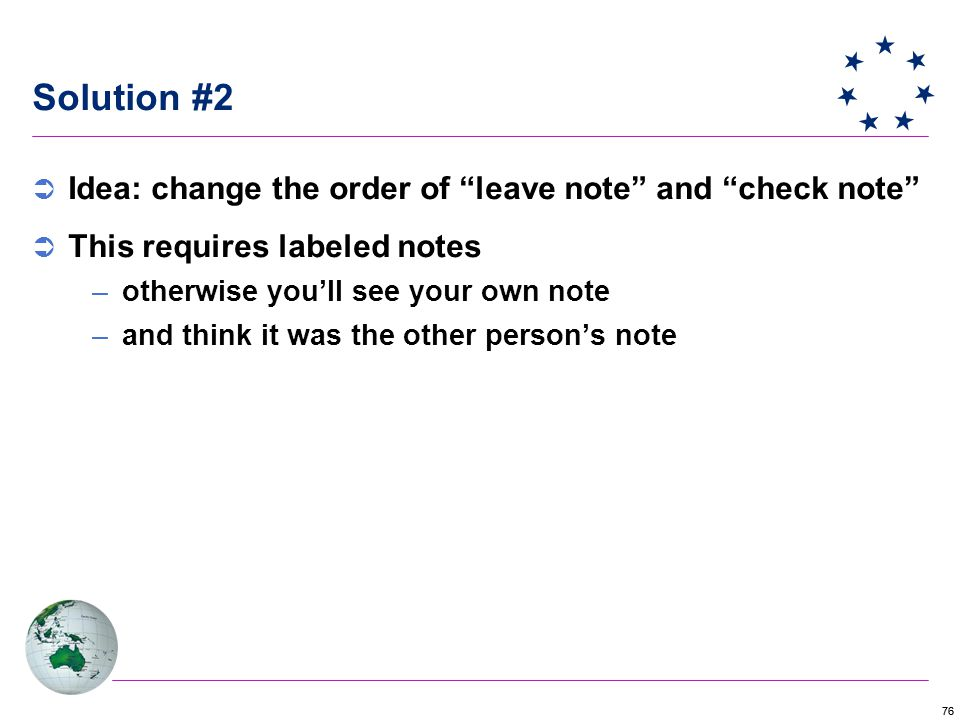 76 Solution #2  Idea: change the order of leave note and check note  This requires labeled notes –otherwise you'll see your own note –and think it was the other person's note