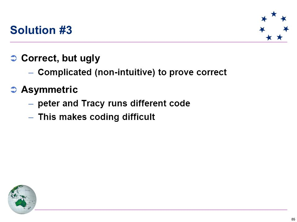 85 Solution #3  Correct, but ugly –Complicated (non-intuitive) to prove correct  Asymmetric –peter and Tracy runs different code –This makes coding difficult