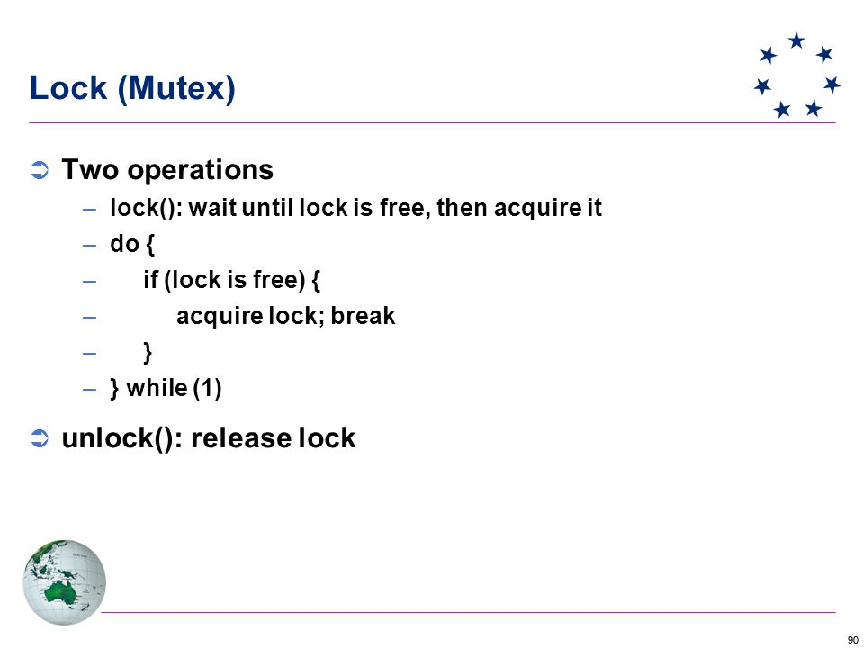 90 Lock (Mutex)  Two operations –lock(): wait until lock is free, then acquire it –do { – if (lock is free) { – acquire lock; break – } –} while (1)  unlock(): release lock