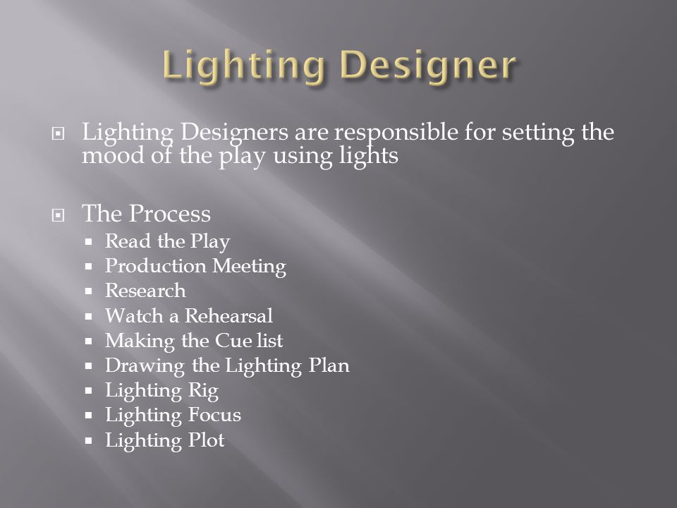  Lighting Designers are responsible for setting the mood of the play using lights  The Process  Read the Play  Production Meeting  Research  Watch a Rehearsal  Making the Cue list  Drawing the Lighting Plan  Lighting Rig  Lighting Focus  Lighting Plot