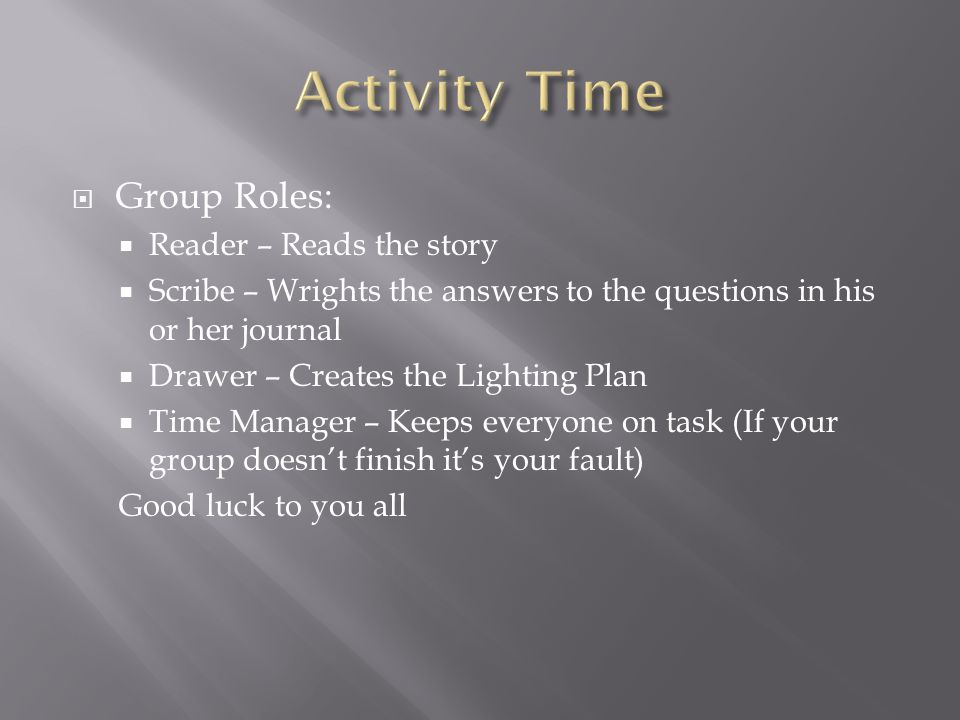  Group Roles:  Reader – Reads the story  Scribe – Wrights the answers to the questions in his or her journal  Drawer – Creates the Lighting Plan  Time Manager – Keeps everyone on task (If your group doesn't finish it's your fault) Good luck to you all