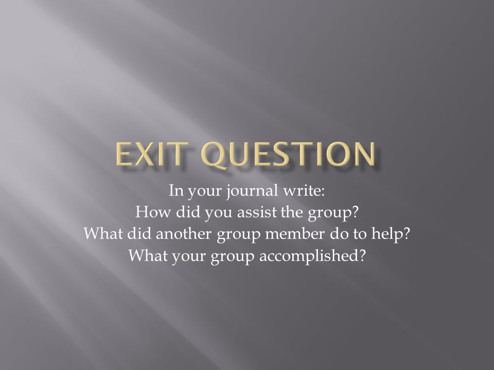 In your journal write: How did you assist the group.