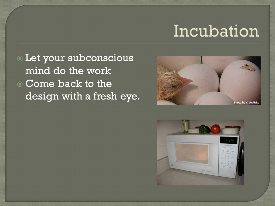 Incubation  Let your subconscious mind do the work  Come back to the design with a fresh eye.