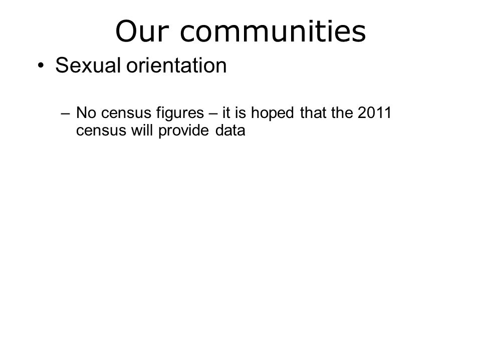 Our communities Sexual orientation –No census figures – it is hoped that the 2011 census will provide data