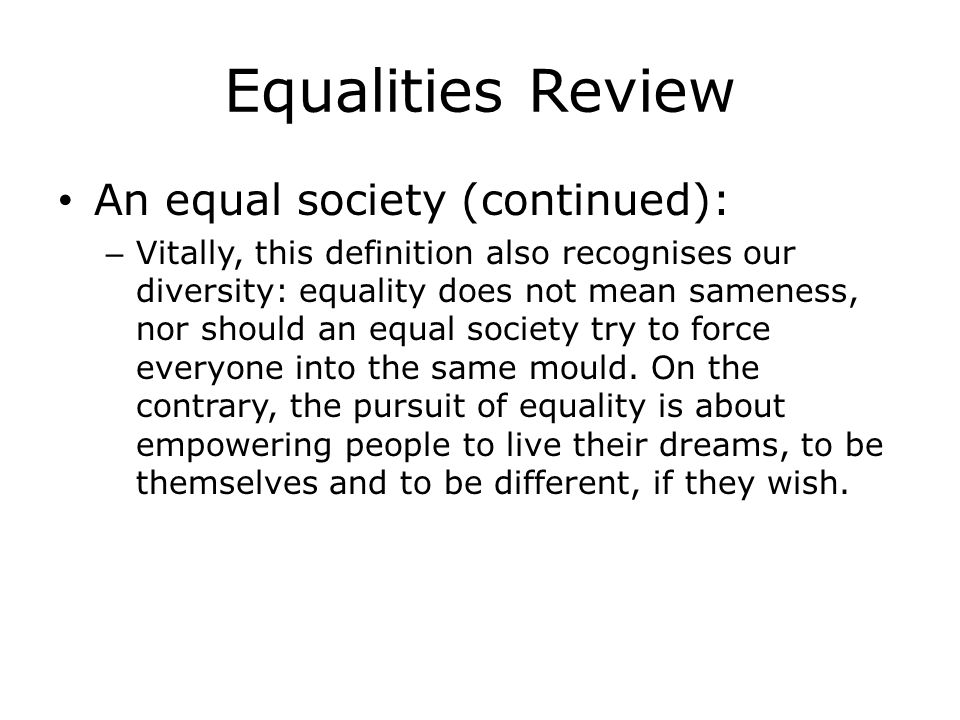 Equalities Review An equal society (continued): – Vitally, this definition also recognises our diversity: equality does not mean sameness, nor should an equal society try to force everyone into the same mould.