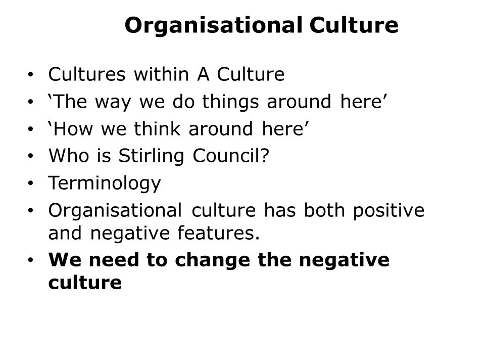 Organisational Culture Cultures within A Culture 'The way we do things around here' 'How we think around here' Who is Stirling Council.