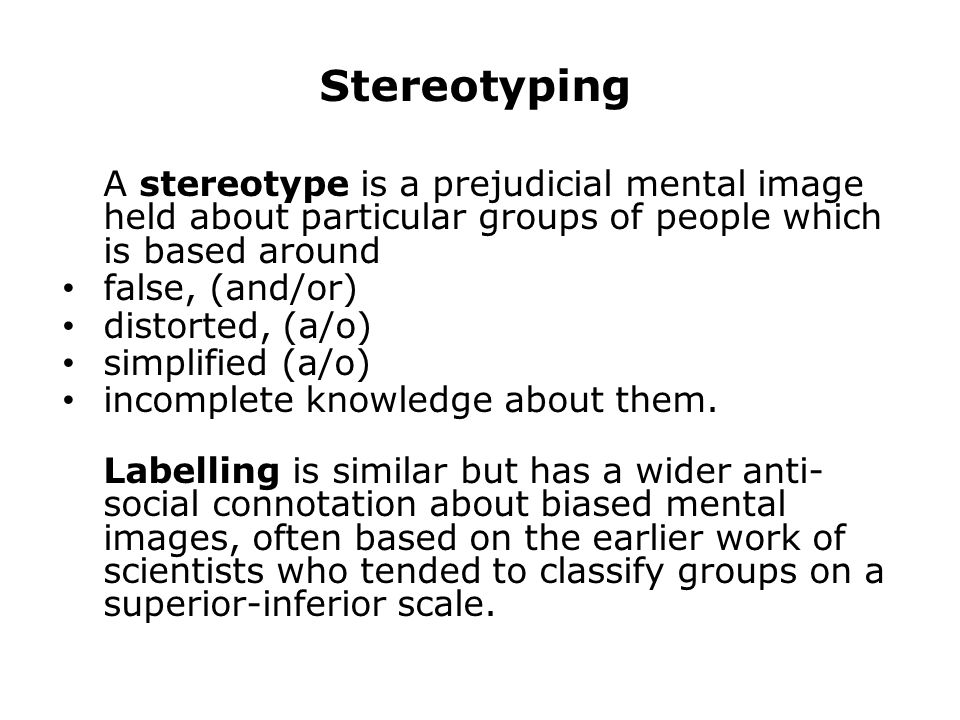 Stereotyping A stereotype is a prejudicial mental image held about particular groups of people which is based around false, (and/or) distorted, (a/o) simplified (a/o) incomplete knowledge about them.