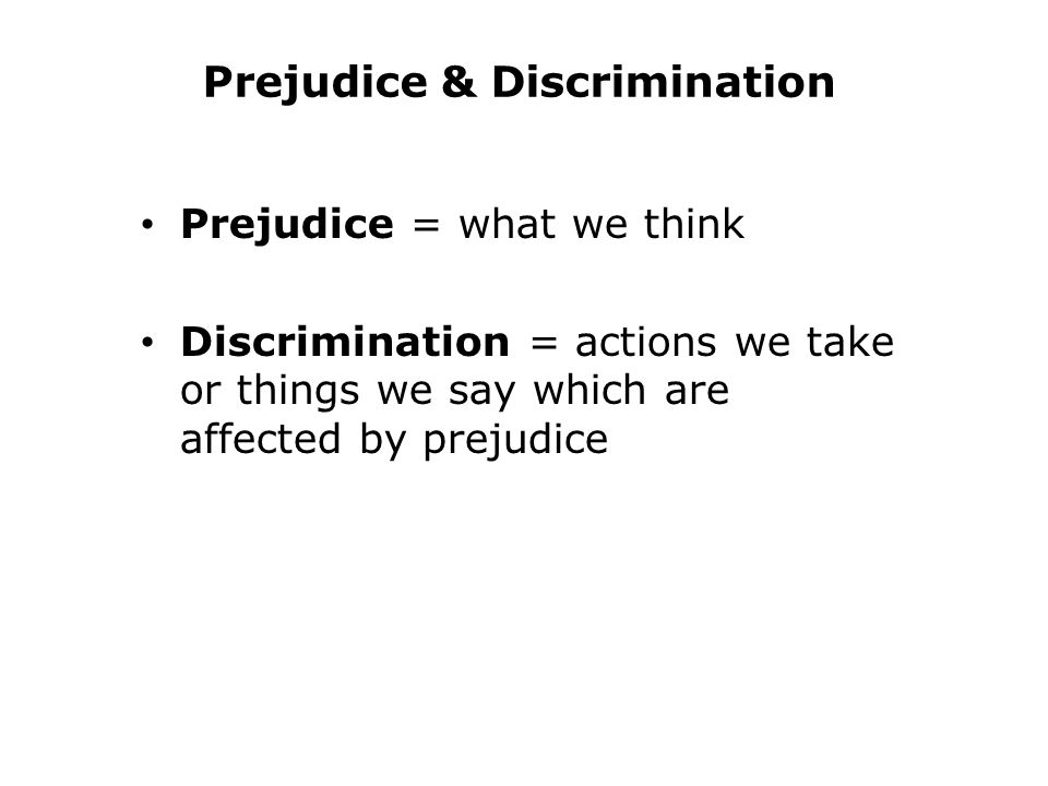 Prejudice & Discrimination Prejudice = what we think Discrimination = actions we take or things we say which are affected by prejudice